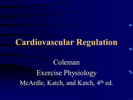 Cardiovascular Regulation Coleman Exercise Physiology McArdle, Katch, and Katch, 4 th ed.