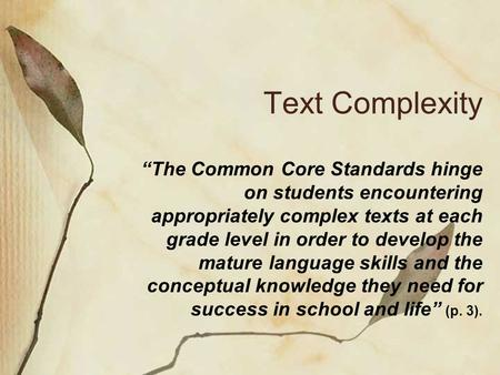 "Text Complexity ""The Common Core Standards hinge on students encountering appropriately complex texts at each grade level in order to develop the mature."