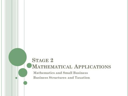 S TAGE 2 M ATHEMATICAL A PPLICATIONS Mathematics and Small Business Business Structures and Taxation.