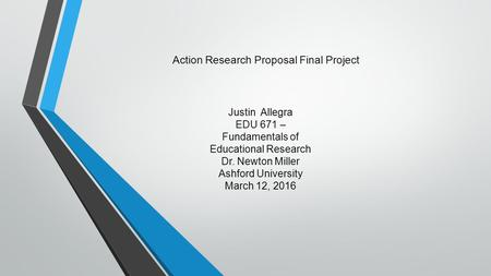 Justin Allegra EDU 671 – Fundamentals of Educational Research Dr. Newton Miller Ashford University March 12, 2016 Action Research Proposal Final Project.