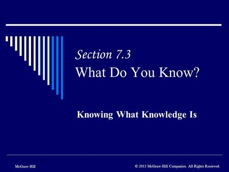 Section 7.3 What Do You Know? Knowing What Knowledge Is McGraw-Hill © 2013 McGraw-Hill Companies. All Rights Reserved.