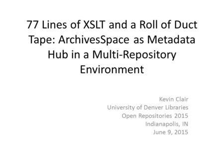 77 Lines of XSLT and a Roll of Duct Tape: ArchivesSpace as Metadata Hub in a Multi-Repository Environment Kevin Clair University of Denver Libraries Open.