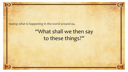 """What shall we then say to these things?"" Seeing what is happening in the world around us,"