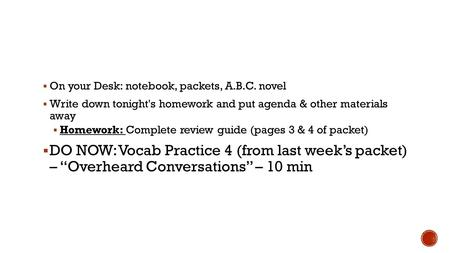  On your Desk: notebook, packets, A.B.C. novel  Write down tonight's homework and put agenda & other materials away  Homework: Complete review guide.