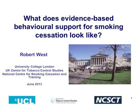 1 What does evidence-based behavioural support for smoking cessation look like? University College London UK Centre for Tobacco Control Studies National.