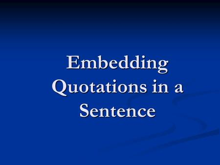 Embedding Quotations in a Sentence. Anything that is copied word for word is a quotation; it doesn't have to be just what someone says.