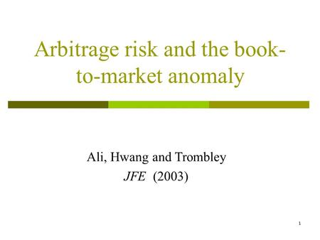 1 Arbitrage risk and the book- to-market anomaly Ali, Hwang and Trombley JFE (2003)