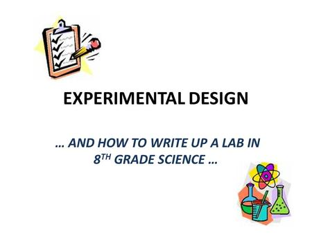 EXPERIMENTAL DESIGN … AND HOW TO WRITE UP A LAB IN 8 TH GRADE SCIENCE …