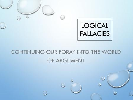 LOGICAL FALLACIES CONTINUING OUR FORAY INTO THE WORLD OF ARGUMENT.