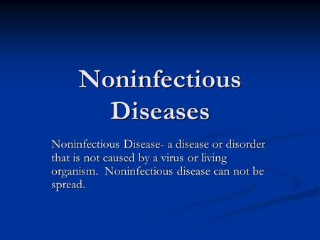 Noninfectious Diseases Noninfectious Disease- a disease or disorder that is not caused by a virus or living organism. Noninfectious disease can not be.