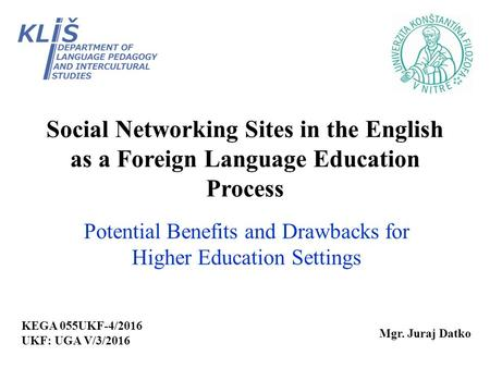 Social Networking Sites in the English as a Foreign Language Education Process Potential Benefits and Drawbacks for Higher Education Settings Mgr. Juraj.