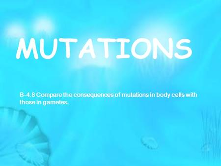 MUTATIONS B-4.8 Compare the consequences of mutations in body cells with those in gametes.