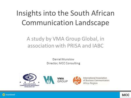 Munslowd Insights into the South African Communication Landscape A study by VMA Group Global, in association with PRISA and IABC Daniel Munslow Director,