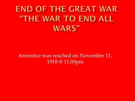 Armistice was reached on November 11, 11:00pm.