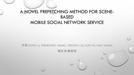 A NOVEL PREFETCHING METHOD FOR SCENE- BASED MOBILE SOCIAL NETWORK SERVICE 作者 :SONG LI, WENDONG WANG, YIDONG CUI, KUN YU, HAO WANG 報告者 : 饒展榕.