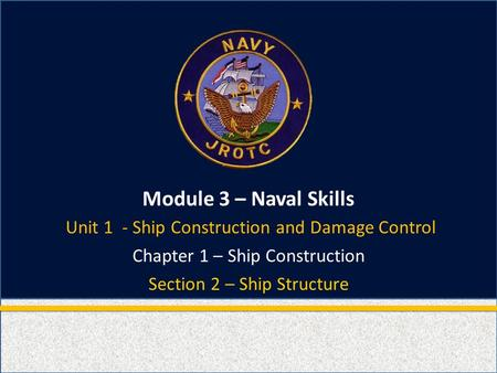Module 3 – Naval Skills Section 2 – Ship Structure Chapter 1 – Ship Construction Unit 1 - Ship Construction and Damage Control.