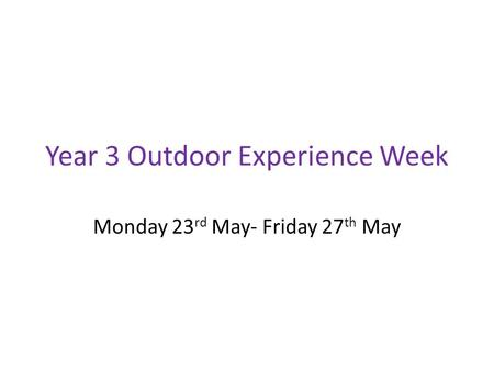 Year 3 Outdoor Experience Week Monday 23 rd May- Friday 27 th May.
