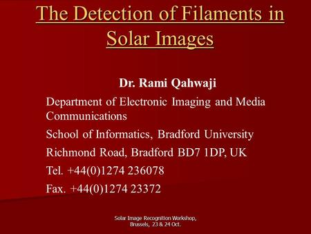 Solar Image Recognition Workshop, Brussels, 23 & 24 Oct. The Detection of Filaments in Solar Images Dr. Rami Qahwaji Department of Electronic Imaging and.