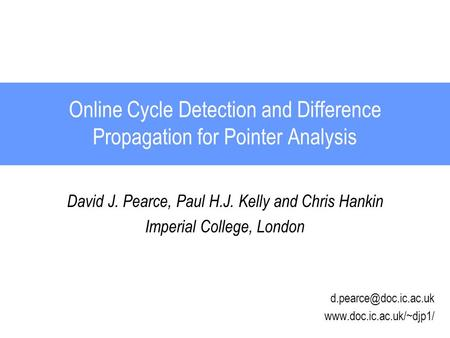 Online Cycle Detection and Difference Propagation for Pointer Analysis David J. Pearce, Paul H.J. Kelly and Chris Hankin Imperial College, London