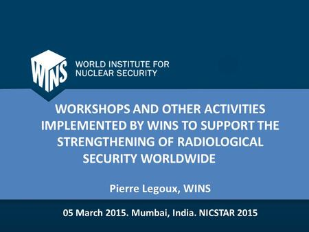 WORKSHOPS AND OTHER ACTIVITIES IMPLEMENTED BY WINS TO SUPPORT THE STRENGTHENING OF RADIOLOGICAL SECURITY WORLDWIDE Pierre Legoux, WINS 05 March Mumbai,