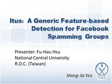 Meng-Jia Yan Itus: A Generic Feature-based Detection for Facebook Spamming Groups Meng-Jia Yan Presenter: Fu-Hau Hsu National Central University R.O.C.