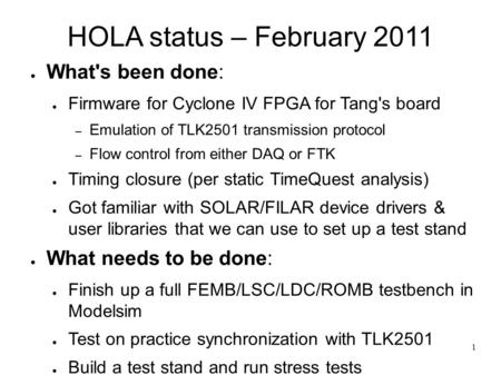 1 HOLA status – February 2011 ● What's been done: ● Firmware for Cyclone IV FPGA for Tang's board – Emulation of TLK2501 transmission protocol – Flow control.