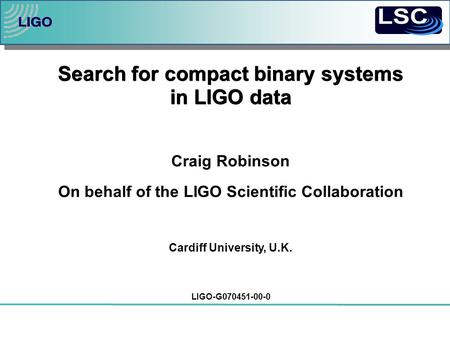 Search for compact binary systems in LIGO data Craig Robinson On behalf of the LIGO Scientific Collaboration Cardiff University, U.K. LIGO-G