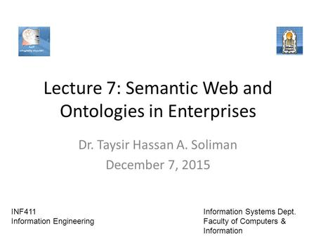Lecture 7: Semantic Web and Ontologies in Enterprises Dr. Taysir Hassan A. Soliman December 7, 2015 INF411 Information Engineering Information Systems.