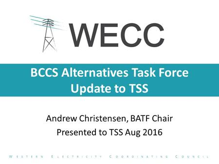 BCCS Alternatives Task Force Update to TSS Andrew Christensen, BATF Chair Presented to TSS Aug 2016 W ESTERN E LECTRICITY C OORDINATING C OUNCIL.