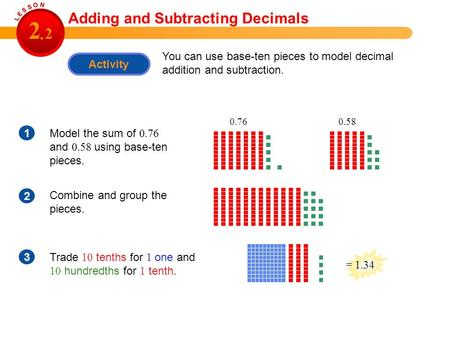 Activity You can use base-ten pieces to model decimal addition and subtraction. 1Model the sum of 0.76 and 0.58 using base-ten pieces. 2 Combine and group.