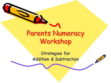 Parents Numeracy Workshop Strategies for Addition & Subtraction.