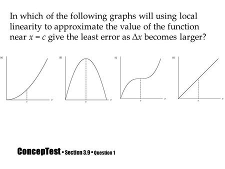 ConcepTest Section 3.9 Question 1 In which of the following graphs will using local linearity to approximate the value of the function near x = c give.