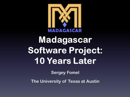 Madagascar Software Project: 10 Years Later Sergey Fomel The University of Texas at Austin.