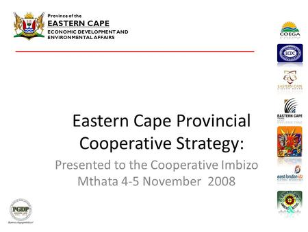 Province of the EASTERN CAPE ECONOMIC DEVELOPMENT AND ENVIRONMENTAL AFFAIRS Eastern Cape Provincial Cooperative Strategy: Presented to the Cooperative.