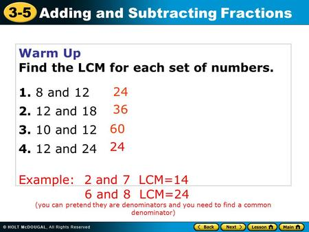3-5 Adding and Subtracting Fractions Warm Up Find the LCM for each set of numbers and and and and 24 Example: 2 and 7.