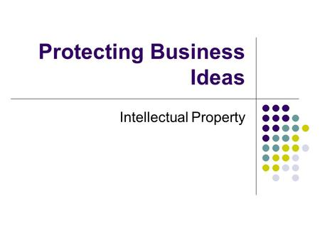Protecting Business Ideas Intellectual Property. General term for assets that have been created by human ingenuity or creativity e.g. music, writing,