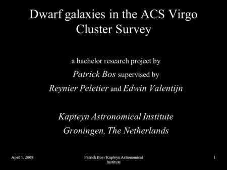 April 1, 2008Patrick Bos / Kapteyn Astronomical Institute 1 Dwarf galaxies in the ACS Virgo Cluster Survey a bachelor research project by Patrick Bos supervised.