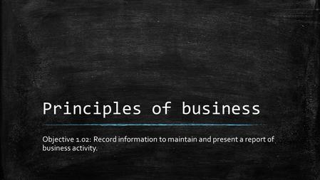 Principles of business Objective 1.02: Record information to maintain and present a report of business activity.