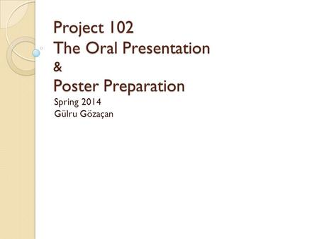 Project 102 The Oral Presentation & Poster Preparation Project 102 The Oral Presentation & Poster Preparation Spring 2014 Gülru Gözaçan.