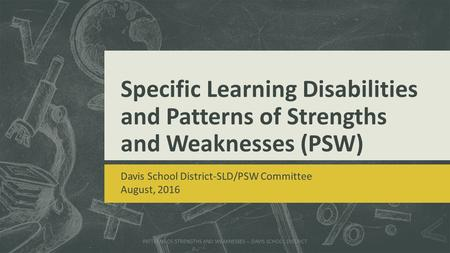 Specific Learning Disabilities and Patterns of Strengths and Weaknesses (PSW) Davis School District-SLD/PSW Committee August, 2016 PATTERNS OF STRENGTHS.