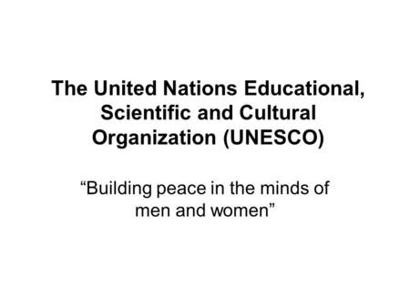 "The United Nations Educational, Scientific and Cultural Organization (UNESCO) ""Building peace in the minds of men and women"""
