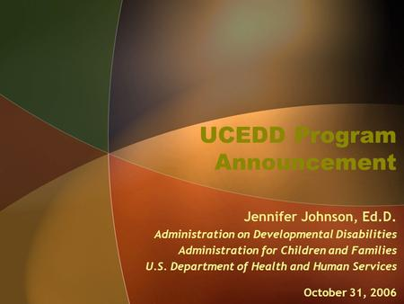 UCEDD Program Announcement Jennifer Johnson, Ed.D. Administration on Developmental Disabilities Administration for Children and Families U.S. Department.