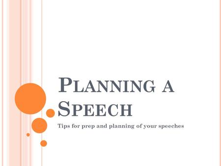 P LANNING A S PEECH Tips for prep and planning of your speeches.