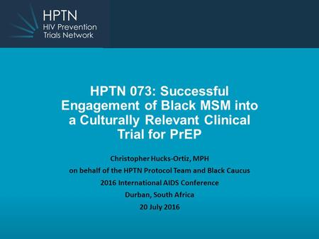 HPTN 073: Successful Engagement of Black MSM into a Culturally Relevant Clinical Trial for PrEP Christopher Hucks-Ortiz, MPH on behalf of the HPTN Protocol.