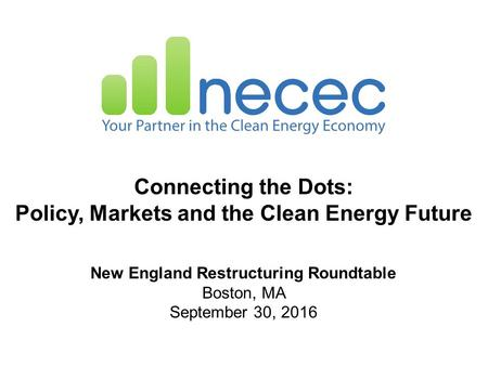 Connecting the Dots: Policy, Markets and the Clean Energy Future New England Restructuring Roundtable Boston, MA September 30, 2016.