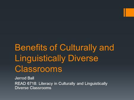 Benefits of Culturally and Linguistically Diverse Classrooms Jerrod Ball READ 6718: Literacy in Culturally and Linguistically Diverse Classrooms.