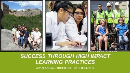 INCREASING STUDENT RETENTION AND SUCCESS THROUGH HIGH IMPACT LEARNING PRACTICES ASPIRE ANNUAL CONFERENCE – OCTOBER 4, 2016.