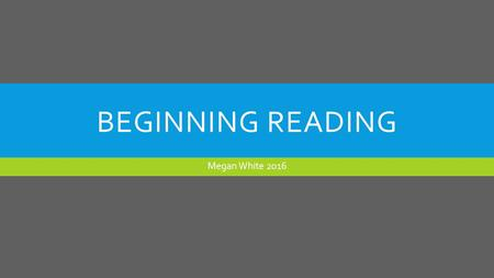 BEGINNING READING Megan White WHEN DOES BEGINNING READING BEGIN? For most students, this stage of development begins during the last part of first.