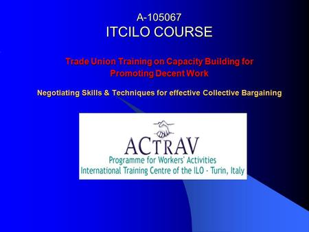 A ITCILO COURSE Trade Union Training on Capacity Building for Promoting Decent Work Negotiating Skills & Techniques for effective Collective Bargaining.
