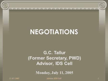 Advisor, IDS Cell1 NEGOTIATIONS G.C. Tallur (Former Secretary, PWD) Advisor, IDS Cell Monday, July 11, 2005.